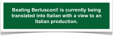 Beating Berlusconi! is currently being translated into Italian with a view to an Italian production.
