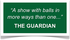"""A show with balls in more ways than one..."" THE GUARDIAN"